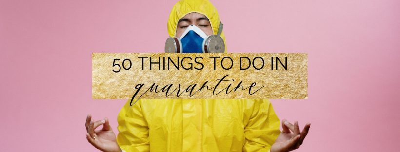 50 Things to do during Quarantine: what to do when stuck at home