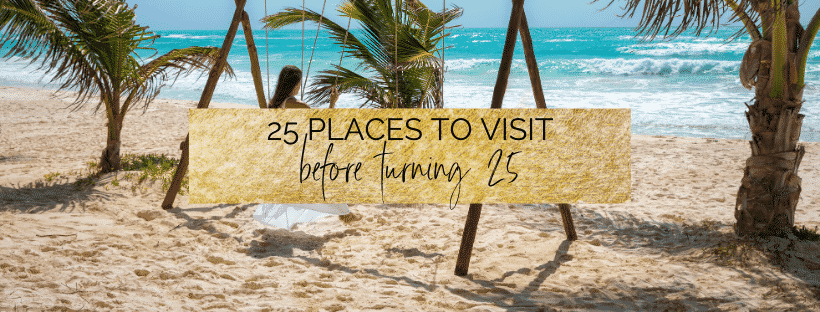 25 Places To Visit Before Turning 25